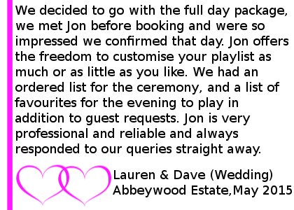Abbeywood Estate Wedding DJ Review - We hired Jon from Cheshire DJs for our wedding at Abbeywood Estate. We decided to go with the full day package, which included ceremony music, background music for our reception period and wedding breakfast, and evening music and lighting. We met Jon before booking and were so impressed we confirmed that day. Jon offers the freedom to customise your playlist as much or as little as you like. We had an ordered list for the ceremony, and a list of favourites for the evening to play in addition to guest requests, and Jon provided both very well. You can also customise the lighting, and we were very happy with how it looked, particularly having our names up in lights! It was reassuring to have Jon controlling the music during the ceremony, and it is well worth doing this to let you get on enjoying the day! The reception music added a nice atmosphere, and Jon even braved our more unusual evening music requests to great effect! Jon is very professional and reliable and always responded to our queries straight away. We would definitely recommend him and Cheshire DJs to anyone looking for a DJ for their event. Thanks again. Lauren and Dave (Wedding) Abbeywood Estate, May 2015