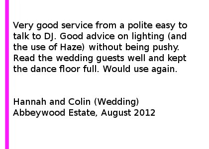 Abbeywood Estate Review - Very good service from a polite easy to talk to DJ. Good advice on lighting (and the use of Haze) without being pushy. Read the wedding guests well and kept the dance floor full. Would use again. Hannah and Colin (Wedding), Abbeywood Estate, August 2012