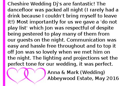 Abbeywood Wedding Review 2016 - Cheshire wedding Dj's are fantastic! we used them for our wedding in May and they were everything we wanted and more. We had given John a list of requests from our guests before the wedding but we couldn't have imagined it would be so good. The dancefloor was packed all night (I rarely had a drink because I couldn't bring myself to leave it!) Most importantly for us we gave a 'do not play list' which John was respectful of despite being pestered to play many of them from our guests on the night. Communication was easy and hassle free throughout and to top it off John was so lovely when we met him on the night. The lighting and projections set the perfect tone for our wedding, it was perfect. Highly recommended, best DJ ever!