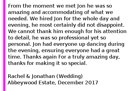 Abbeywood Estate Wedding DJ Review - Wow, what can we say from the moment we met Jon he was so amazing and accommodating of what we needed. We hired Jon for the whole day and evening, he most certainly did not disappoint. Everything that he did was superb, he composed all of our wedding songs, created playlists and taylored our evening disco to our tastes. We cannot thank him enough for the his attention to detail, he was so professional yet so personal. Jon had everyone up dancing during the evening, ensuring everyone had a great time, and what a party it was thanks to Jon. It truely was the best day of our life and Jon definitely ensured this was the case. We would whole heartidly recommend him for any event but specifically weddings, he is the best dj We have ever seen.