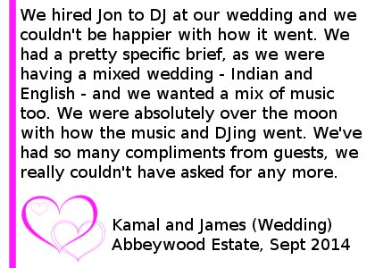 Abbeywood Wedding Review - We hired Jon to DJ at our wedding, and we couldn't be happier with how it went. We had a pretty specific brief, as we were having a mixed wedding - Indian and English - and we wanted a mix of music too. We provided Jon with specific playlists for both, and music for the Indian section. Jon was nothing but helpful, professional and friendly. He listened to all of the Indian music in order to ensure he was comfortable with it all. And this all really showed on the night. We were absolutely over the moon with how the music and DJing went. We've had so many compliments from guests about the music and how much fun they had. We really couldn't have asked for any more. Thank you Jon and Cheshire DJs, you turned the evening into an absolutely fabulous party for everyone. Kamal and James (Wedding) Abbeywood Estate, September 2014