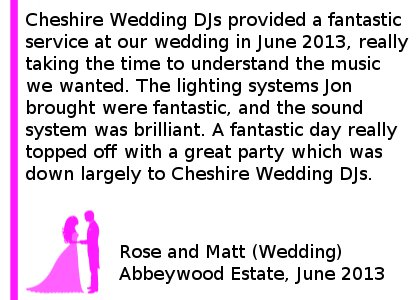 Abbeywood Wedding Review - Cheshire DJs provided a fantastic service at our wedding in June 2013, really taking the time to understand the music we wanted. The lighting systems Jon brought were fantastic, and the sound system was brilliant. Jon goes to great length to ensure minimal fuss is required for his arrival, so much so I did not notice he was there until the first dance!! A fantastic day really topped off with a great party which was down largely to Cheshire DJs, thank you from my wife and I! Rose and Matt (Wedding) Abbeywood Estate, June 2013