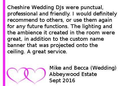 Abbeywood estate wedding review - Cheshire Wedding DJs were punctual, professional and friendly. I would definitely recommend to others, or use them again for any future functions. The lighting and the ambience it created in the room were great, in addition to the custom name banner that was projected onto the ceiling. A great service