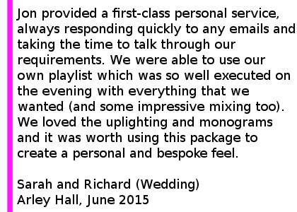 Arley Hall DJ Review - We used Cheshire Wedding DJs for our wedding at Arley Hall and were thrilled with the service we received. Jon really took the time to understand exactly what we wanted in terms of music and atmosphere and provided a first-class personal service, always responding quickly to any emails and taking the time to talk through our requirements on the phone which took the stress out of the planning process for us. We were able to use our own playlist which was so well executed on the evening with everything that we wanted (and some impressive mixing too). We loved the uplighting and monograms and it was worth using this package to create a personal and bespoke feel. We would thoroughly recommend Cheshire Wedding DJs. Many of our guests complimented us on our choice too. Thank you very much. Sarah and Richard (Wedding) Arley Hall, June 2015. Arley Hall Wedding DJ