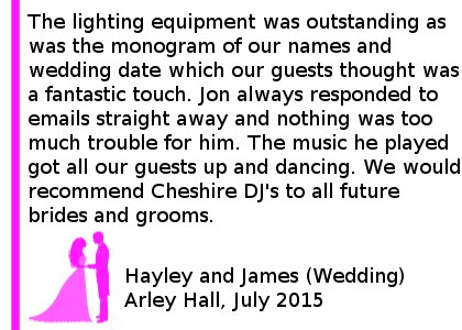 Arley Hall Wedding DJ Review - We hired Cheshire DJ's for our wedding reception last week and we were extremely pleased with the service we received. The lighting equipment was outstanding as was the monogram of our names and wedding date which our guests thought was a fantastic touch. Jon always responded to emails straight away and nothing was too much trouble for him. The music he played got all our guests up and dancing and played requests straight away. We were so pleased with the service and would recommend Cheshire DJ's to all future brides and grooms. Hayley and James (Wedding) Arley Hall, July 2015