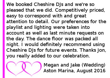 Aston Marina Wedding DJ Review - We booked Cheshire DJs for our wedding reception in August and we're so pleased that we did. Competitively priced, easy to correspond with and great attention to detail. Our preferences for the playlist and lighting were taken into account as well as last minute requests on the day. The dance floor was packed all night. I would definitely recommend using Cheshire DJs for future events. Thanks Jon, you really added to our celebration