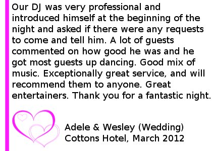 Our DJ was very professional and introduced himself at the beginning of the night and asked if there were any requests to come and tell him. A lot of guests commented on how good he was and he got most guests up dancing. Good mix of music. Exceptionally great service, and will recommend them to anyone. Great entertainers. Thank you for a fantastic night. Cottons Hotel Wedding DJ Review