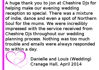 Cranage Hall Wedding Review - A huge thank you to Jon at Cheshire DJs for helping make our evening wedding reception so special. The dance floor was packed most of the night and Jon played all of our favourite songs (and requests from our guests) - even the more obscure ones! There was a mixture of indie, dance and even a spot of Northern Soul for the mums. We were incredibly impressed with the service received from Cheshire DJs throughout our wedding planning process. Nothing was too much trouble and emails were always responded to within a day. We would definitely recommend Cheshire DJs and are delighted we added the blue uplighters onto our package at the last minute. They finished off the room perfectly and the photos look all the more fantastic because of it. Thank you for making our evening so memorable - having our friends and family gather round us singing 'Don't Look Back In Anger' is a moment that will stay with us forever. Danielle and Louis (Wedding) Cranage Hall, April 2014