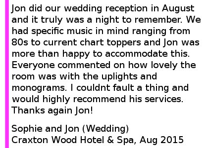 Craxton Wood Wedding DJ Review - Jon did our wedding reception in August and it truly was a night to remember. We had specific music in mind ranging from 80s to current chart toppers and Jon was more than happy to accommodate this. Everyone commented on how lovely the room was with the uplights and monograms. I couldn't fault a thing and would highly recommend his services. Sophie and Jon (Wedding) Macdonald Craxton Wood Hotel & Spa, August 2015. Craxton Wood Hotel Wedding DJ