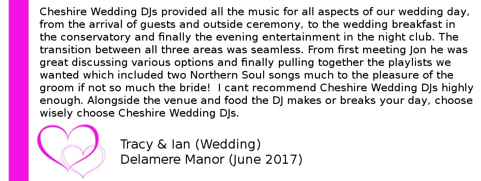Delamere Manor Wedding DJ Review - Cheshire Wedding DJs provided all the music for all aspects of our wedding day, from the arrival of guests and outside ceremony, to the wedding breakfast in the conservatory and finally the evening entertainment in the night club. The transition between all three areas was seamless. From first meeting Jon he was great discussing various options and finally pulling together the playlists we wanted which included two Northern Soul songs much to the pleasure of the groom if not so much the bride!  I cant recommend Cheshire Wedding DJs highly enough. Alongside the venue and food the DJ makes or breaks your day, choose wisely choose Cheshire Wedding DJs.