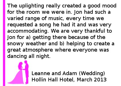 Hollin Hall Wedding DJ Review - We hired Jon for our wedding recently and he did a fantastic job. The uplighting really created a good mood for the room we were in. Jon had such a varied range of music, every time we requested a song he had it and was very accommodating. We are very thankful to Jon for a) getting there because of the snowy weather and b) helping to create a great atmosphere where everyone was dancing all night. Leanne and Adam (Wedding) Hollin Hall, March 2013