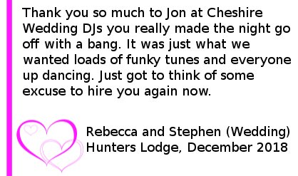 Hunters Lodge Wedding DJ Review - Thank you so much to Jon at Cheshire Wedding DJs you really made the night go off with a bang. It was just what we wanted loads of funky tunes and everyone up dancing. Just got to think of some excuse to hire you again now.