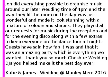 We had Cheshire Wedding DJ's at our wedding on Saturday 10th September 2016 at Manley Mere, near Frodsham. I cannot rave about them enough, Jon did everything possible to organise music around our later wedding time of 4pm and the way they lit the room on the day was just wonderful and made it look stunning with a mixture of colours and shapes. We were nervous about our first dance but they couldn't have been more supportive getting the guests on the dancefloor with us! They played all our requests for music during the reception and for the evening disco along with a few extras to keep everyone on the dancefloor all night. Guests have said how fab it was and that it was an amazing party which is everything we wanted - thank you so much Cheshire Wedding DJ's you helped make it the best day ever! Katie and James Wedding at Manley Mere, September 2016