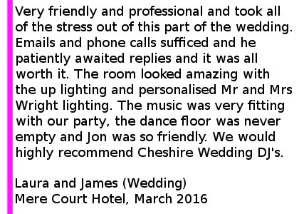 Mere Court Wedding DJ Review 2016 - Very friendly and professional and took all of the stress out of this part of the wedding. From the first email I explained that communication would be an issue as we work shifts and have a baby- not a problem for Jon. Emails and phone calls sufficed and he patiently awaited replies and it was all worth it. The room looked amazing with the up lighting and personalised Mr and Mrs Wright lighting. The music was very fitting with our party- the dance floor was never empty and Jon was so friendly. We would highly recommend Cheshire Wedding DJ's. Laura and James (Wedding) Mere Court Hotel, March 2016. Mere Court Wedding DJ