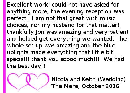 Mere Wedding DJ Review 2016 - Excellent work! could not have asked for anything more, the evening reception for my wedding was perfect! I am not that great with music choices, nor my husband for that matter! thankfully Jon was amazing and very patient and helped get everything we wanted, even if it meant singing(badly)song requests. The whole set up was amazing and the blue up lights made everything that little bit special!! thank you soooo much!!! we had the best day!!