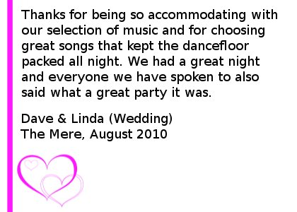 Wedding DJ Review - Thanks for being so accommodating with our selection of music and for choosing great songs that kept the dancefloor packed all night. We had a great night and everyone we have spoken to also said what a great party it was. Dave & Linda (Wedding), Mere Golf And Country Club, August 2010