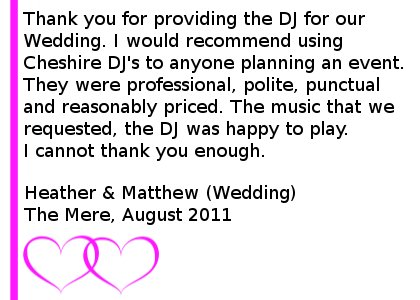 Wedding DJ Testimonial The Mere - Thank you for providing the DJ for our Wedding. I would recommend using Cheshire DJ's to anyone planning an event. They were professional, polite, punctual and reasonably priced. The music that we requested, the DJ was happy to play. I cannot thank you enough. Heather & Matthew (Wedding), Mere Golf Club, August 2011