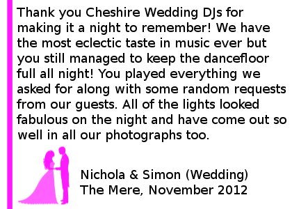Mere Wedding DJ Review - Thank you Cheshire DJs for making our evening wedding reception a night to remember! Along with our family and friends we have the most eclectic taste in music ever but you still managed to keep the dancefloor full all night! You played everything we asked for along with some random requests from our guests, everyone has commented on what a great night they had. All of the lights looked fabulous on the night and have come out so well in all our photographs too. Thank you again! Simon and Nichola (Wedding) The Mere, Nov 2012