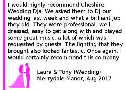 Merrydale Manor Wedding Review - I would highly recommend Cheshire DJs. We asked them to DJ our wedding last week and what a brilliant job they did. They were professional, well dressed, easy to get along with and played some great music, a lot of which was requested by guests. The lighting that they brought also looked fantastic. Once again, I would certainly recommend this company. Merrydale Manor Wedding DJ