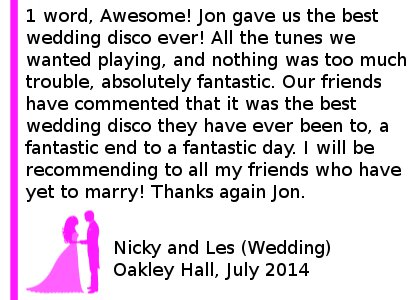 Oakley Hall Wedding DJ Review - 1 word, Awesome! Jon gave us the best wedding disco ever! All the tunes we wanted playing, and nothing was too much trouble, absolutely fantastic. Our friends have commented that it was the best wedding disco they have ever been to, a fantastic end to a fantastic day. I will be recommending to all my friends who have yet to marry! Thanks again Jon. Nicky and Les (Wedding) Oakley Hall, July 2014. Oakley Hall Wedding DJ
