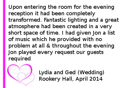 Rookery Hall DJ Review April 14 - Me and my beautiful new wife got married at Rookery Hall on 24th April and could not have wanted for a better choice of DJ. Upon entering the room for the evening reception it had been completely transformed. Fantastic lighting and a great atmosphere had been created in a very short space of time. I had given Jon a list of music which he provided with no problem at all. Throughout the evening Jon played every request our guests required and even took time to double check with me and my wife if a guest wanted a song played we might not like. Every guest who attended our wedding has commented on how spot on the music was and how they have never attended a wedding where they have spent so much time on the dance floor. Lydia and Ged (Wedding) Rookery Hall, April 2014