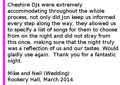 Rookery Hall DJ Review March 14 - Cheshire DJs were extremely accommodating throughout the whole process, not only did Jon keep us informed every step along the way, but he invited us round to his house to pre-view the lighting so that we could make decisions. On top of this, they allowed us to specify a list of songs for them to choose from on the night and did not stray from this once, making sure that the night truly was a reflection of us and our tastes. Would gladly use again and will make sure to recommend to all our friends and family. Thank you for a fantastic night. Mike and Neil (Wedding) Rookery Hall, March 2014