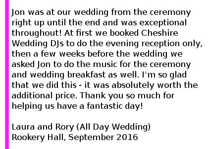 Rookery Hall DJ Review September 2016 Jon was at our wedding from the ceremony right up until the end and was exceptional throughout! At first we booked Cheshire Wedding DJs to do the evening reception only, then a few weeks before the wedding we asked Jon to do the music for the ceremony and wedding breakfast as well. I'm so glad that we did this - it was absolutely worth the additional price, the music throughout the whole day was just wonderful and we didn't have to worry about it all. We couldn't recommend Jon and Cheshire Wedding DJs highly enough. Thank you so much for helping us have a fantastic day. Rookery Hall Wedding DJ