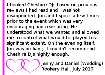 I booked Cheshire DJs for a wedding evening event based on previous reviews I had read and I was not disappointed.Jon and I spoke a few times prior to the event which was very encouraging and reassuring. He understood what we wanted and allowed me to control what would be played to a significant extent.On the evening itself, Jon was brilliant; he realised when the playlist needed to be 'mixed up' and kept everyone's interest on the dance floor. I couldn't recommend Cheshire DJs highly enough, Wedding DJ Review Rookery Hall