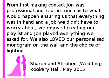 Rookery Hall Review May 2015 - Jon did an amazing job for us at Rookery Hall in May for our Wedding. From first making contact Jon was professional and kept in touch as to what would happen ensuring us that everything was in hand and a job we didn't have to worry about, we enjoyed creating our playlist and Jon played everything we asked for, we would absolutely use Cheshire DJs in the future and certainly recommend him. We also LOVED our personalised monogram on the wall and the choice of lights we could have. Thank you. Sharon and Stephen (Wedding) Rookery Hall, May 2015