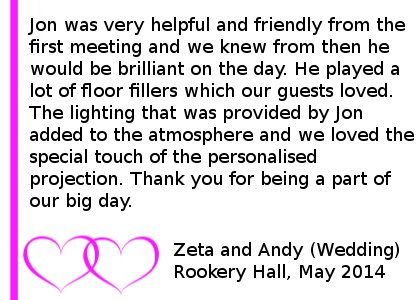 Rookery Hall Wedding DJ Review 2014 - Jon was very helpful and friendly from the first meeting and we knew from then he would be brilliant on the day. Sure enough Jon was wonderful on the day, he played a lot of floor fillers which our guests loved. The lighting that was provided by Jon added to the atmosphere and we loved the special touch of the personalised projection. Thank you for being a part of our big day. Zeta and Andy (Wedding) Rookery Hall, May 2014