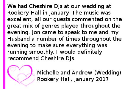 Rookery Hall Wedding DJ Review 2017 - We had Cheshire DJ's at our wedding at Rookery Hall in January. The music was excellent, all our guests commented on the great mix of genres played throughout the evening. Jon came to speak to me and my Husband a number of times throughout the evening to make sure everything was running smoothly. I would definitely recommend Cheshire DJ's. DJ For Rookery Hall Wedding