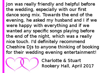 Rookery Hall Wedding Review 2017 - Cheshire DJs provided a great service for us on our wedding day - Jon was really friendly and helpful before the wedding, especially with our first dance song mix. He helped get the party going by encouraging people to get up on the dance floor and played a good variety of music throughout the evening. Towards the end of the evening, he asked my husband and I if we were happy with everything and if we wanted any specific songs playing before the end of the night, which was a really nice touch. I'd definitely recommend Cheshire DJs to anyone thinking of booking for their wedding evening entertainment. Rookery Hall Wedding DJ