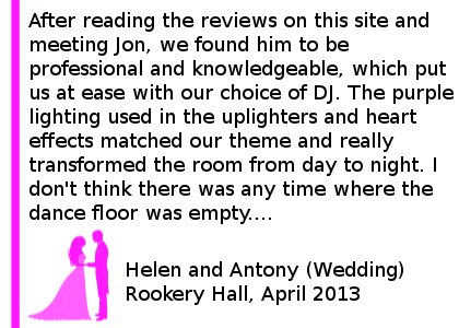 Rookery Wedding Review - We hired Cheshire DJ's for our Wedding at Rookery Hall on 19th April 2013. We emailed Jon a few weeks before the wedding with our varied list of songs we wanted and what we didn't want - all of which were accommodated with no problem! After reading the reviews on this site and meeting Jon, we found him to be professional and knowledgeable, which put us at ease with our choice of DJ. The purple lighting used in the uplighters and heart effects matched our theme and really transformed the room from day to night. We had many comments about how much of a fun atmosphere our wedding had, much of this was down to Jon and his choice of when to play the music we requested. I don't think there was any time where the dance floor was empty.... Apart from when the buffet was being served! He also dealt with any music requests with no problems. We would definitely recommend Cheshire DJs. Helen and Antony (Wedding) Rookery Hall, April 2013