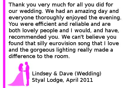 Thank you very much for all you did for our wedding. We had an amazing day and everyone thoroughly enjoyed the evening. You were efficient and reliable and are both lovely people and I would, and have, recommended you. We can't believe you found that silly eurovision song that I love and the gorgeous lighting really made a difference to the room. Styal Lodge Wedding DJ Review