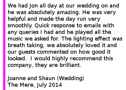 The Mere Wedding Review 2014 - We had Jon all day at our wedding on Friday 4th July and he was absolutely amazing. He was on time, very helpful and made the day run very smoothly. Quick response to emails with any queries I had and he played all the music we asked for. The lighting effect was breath taking, we absolutely loved it and our guests commented on how good it looked. He was also very good with last minute changes we had for the music just before the ceremony. I would highly recommend this company, they are brilliant. Joanne and Shaun (Wedding) The Mere Golf Resort, July 2014