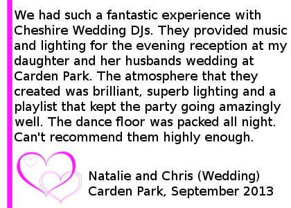 Wedding Review Carden Park - We had such a fantastic experience with Cheshire DJ's. They provided music and lighting for the evening reception at my daughter and her husbands wedding at Carden Park on 6 September 2013. The atmosphere that they created was brilliant, superb lighting and a playlist that kept the party going amazingly well. The dance floor was packed all night. Can't recommend them highly enough, so professional, but friendly and very accommodating. Natalie and Chris (Wedding) Carden Park, September 2013