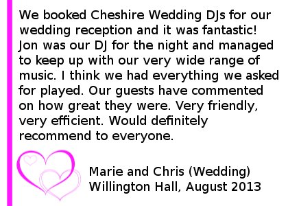 Willington Hall DJ Review - We booked Cheshire DJs for our wedding reception and it was fantastic! Jon was our DJ for the night and managed to keep up with our very wide range of music. I think we had everything we asked for played. Our guests have commented on how great they were. Very friendly, very efficient. Would definitely recommend to everyone. Marie and Chris (Wedding) Willington Hall, August 2013. Willington Hall Wedding DJ