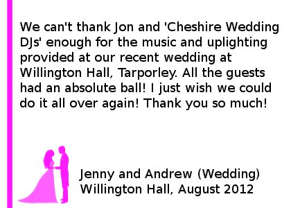 Willington Hall Wedding DJ Review - We can't thank Jon and 'Cheshire Wedding DJ's' enough for the music and uplighting provided at our recent wedding at Willington Hall, Tarporley. All the guests had an absolute ball! I just wish we could do it all over again! Thank you so much! Jenny and Andrew (Wedding), Willington Hall, August 2012. Willington Hall Wedding DJ