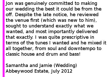 abbeywoodestate wedding review - Jon was genuinely committed to making the event (our wedding) the best it could be from the off. Despite the late notice, he reviewed the venue first (which was new to him), sought to understand exactly what we wanted, and most importantly delivered that exactly at the end of the night. I was quite prescriptive in terms of the tunes I wanted and he mixed it all together, from soul and downtempo to classic house and drum and bass! The dancefloor was never more full than we played out at the end of the night - and we had a 9 piece funk band on before him. You could not do better than use this man! Samantha and Jamie (Wedding) Abbeywood Estate, July 2012