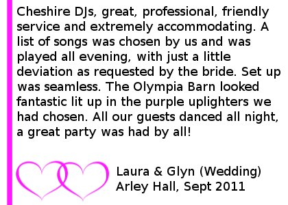 DJ Arley Hall Review - Cheshire DJs, great, professional, friendly service and extremely accommodating. A list of songs was chosen by us and was played all evening, with just a little deviation as requested by the bride. Set up was seamless. The Olympia Barn looked fantastic lit up in the purple uplighters we had chosen. All our guests danced all night, a great party was had by all! Laura & Glyn (Wedding), Arley Hall, Sept 2011