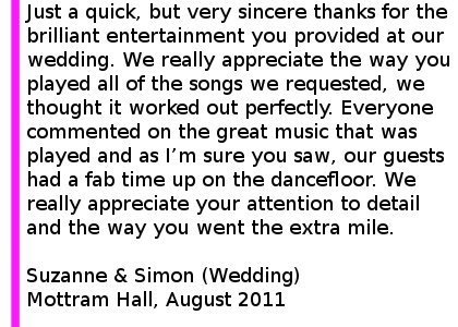Mottram Hall Wedding DJ Review - Just a quick, but very sincere thanks for the brilliant entertainment you provided at our wedding at Mottram Hall. We really appreciate the way you played all of the songs we requested, we thought it worked out perfectly. Everyone commented on the great music that was played and as I am sure you saw, our guests had a fab time up on the dancefloor. Thank you also for the fantastic communication in the run up to the wedding. We really appreciate your attention to detail and the way you went the extra mile to ensure our entertainment was all that we had hoped. I will be recommending you very highly indeed. Suzanne & Simon (Wedding), Mottram Hall, August 2011. Mottram Hall Wedding DJ