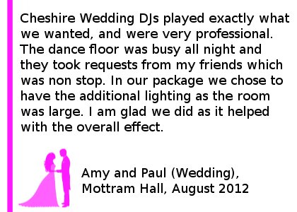 Wedding DJ At Mottram Hall - We hired Cheshire DJ's for our wedding at Mottram Hall on 16th August. They played exactly what we wanted, and were very professional. The dance floor was busy all night and they took requests from my friends which was non stop. In our package we chose to have the additional lighting as the room was large. I am glad we did choose this as it helped with the overall effect. We would highly recommend Cheshire DJ's for any event you are holding. Amy and Paul (Wedding), Mottram Hall, August 2012